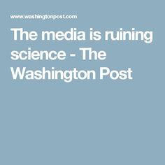 The media is ruining science - The Washington Post