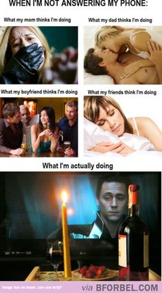 What People Think I'm Doing When I'm Not Answering My Phone… having date night with Loki on TV.<<<<This is sooooooooooo accurate apart from the boyfriend part #foreveralone