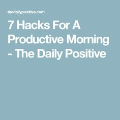 7 Hacks For A Productive Morning - The Daily Positive