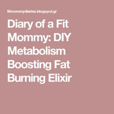 Diary of a Fit Mommy: DIY Metabolism Boosting Fat Burning Elixir