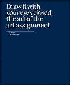Draw It With Your Eyes Closed: The Art of the Art Assignment: Amazon.de: Paper Monument: Fremdsprachige Bücher