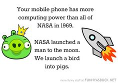 Your mobile phone has more computing power than all NASA in NASA launched a man to the Moon. We launch a bird into pigs. Computer Jokes, Computer Lab, Computer Science, Geek Out, Modern Man, Science And Nature, Super Funny, The Funny, Nasa