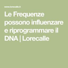 Le Frequenze possono influenzare e riprogrammare il DNA | Lorecalle