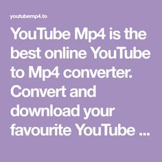 YouTube Mp4 is the best online YouTube to Mp4 converter. Convert and download your favourite YouTube video's for free in webm, mp4, and 3gp formats.