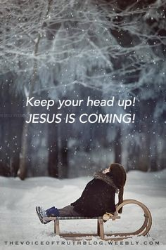 Keep your head up! Jesus is coming! thevoiceoftruthblog.weebly.com
