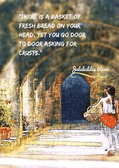 """""""There is a basket of fresh bread on your head, yet you go door to door asking for crusts."""" Rumi"""