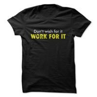 Dont Wish for it, Work For it. Great Fitness and Life Shirt