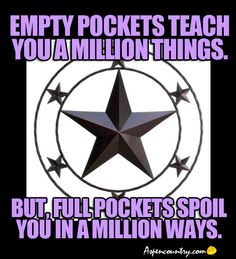 Wise Thought: Empty pockets teach you a million things. But, full pockets spoil you in a million ways.