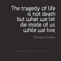 """The Tragedy of life is not death but what we let die inside of us while we live.""—Norman Cousins"