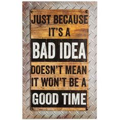 Add personality to a space with this charming wall sign that has a clever sentiment. Full graphic text: Just because it's a bad idea, doesn't mean it won't be a good W x H x DWood / metalReady to hangImported Funny Wood Signs, Wooden Signs, Primitive Wood Signs, Sign Quotes, Funny Quotes, Beer Quotes, Man Cave Signs, Babe Cave Sign, Man Cave Art