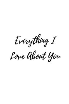 Everything I Love About You #love #lovequotes #whatislove #lovesayings #romance