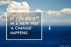 If you do it in a new way 'a change' happens