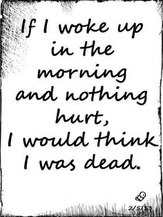 If I woke up in the morning and nothing hurt, I would think I was dead.