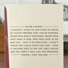 """Do me a favor - I couldn't think of anything to write. So please pretend that you're reading something really touching. Maybe even wipe away a tear, and then look at me and say """"That is so beautiful. I didn't knoe you could write like that."""" Then if anyone asks to see the card refuse and tell them it was just too personal. - Thanks, I owe you one!"""