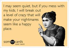 I may seem quiet, but if you mess with my kids, I will break out a level of crazy that will make your nightmares seem like a happy place.