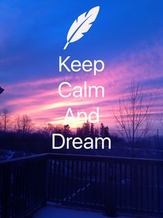 Keep calm and dream a big, because your dreams are the best dreams in the worl and no one haven't got better dreams than you.