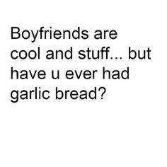 Garlic bread over boyfriends.
