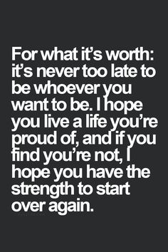 For what it's worth, it's never too late to be whoever you want to be. I hope you live a life you're proud of, and if you're not, I hope you have the strength to start over. #wisdom #affirmations