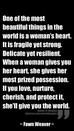 A Woman's Heart. One of the most beautiful things in the world is a woman's heart. It is fragile yet strong. Delicate yet resilient. When a woman gives you her heart, she gives her most prized possession. If you love, nurture, cherish, and protect it, she'll give you the world.