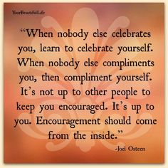 When nobody else celebrates you, learn to celebrate yourself.  When nobody else compliments you, then compliment yourself.  It's not up to other people to keep you encouraged.  It's up to you. Encouragement should come from the inside.
