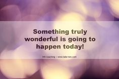 Something truly wonderful is going to happen today. | Powerful Personal Affirmations | TakeTen Coaching, Athens, Greece