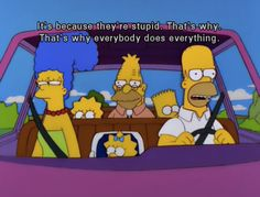 """It's because they're stupid. That's why. That's why everybody does everything."" - Homer Simpson"