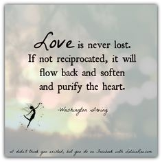 Love is never lost. If not reciprocated, it will flow back and soften and purify the heart. -Washington Irving