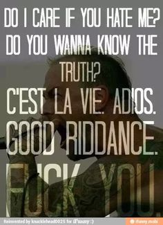 Do I care if you dont like me? Do you want to know the truth? C'est la vie. Adios. Good riddance. Fuck you.
