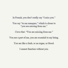 "In French, You Don't Really Say ""I Miss You."" You Say ""Tu Me Manques,"" Which Is Closer To ""You Are Missing From Me."" I Love That. ""You Are Missing From Me."" You Are Part Of Me, You Are Essential To My Being. You Are Like A Limb, Or An Organ, Or Blood. I Cannot Function Without You."