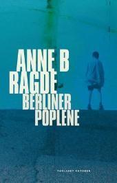 Berlinerpoplene - Anne B. Ragde Lest i september 2005. Husker at jeg elsket den - den gang jeg visste lite om fru Ragde...