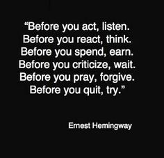 """Before you act, listen.   Before you react, think.  Before you spend, earn.  Before you criticize, wait.  Before you pray, forgive.  Before you quit, try."" - Ernest Hemingway"