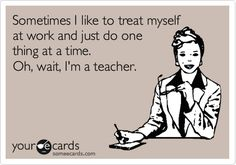 Funny Encouragement Ecard: Sometimes I like to treat myself at work and just do one thing at a time. Oh, wait, I'm a teacher.