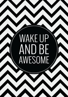 Wake op and be awesome