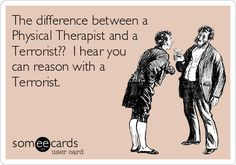 The difference between a Physical Therapist and a Terrorist?? I hear you can reason with a Terrorist.