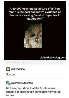 """A sculpture of a """"lion man"""" is the earliest known evidence of humans evolving """"a mind capable of imagination. wellmanicuredman let the record show that the first humans capable of imagination immediately invented furries – popular memes on the . Stupid Memes, Dankest Memes, Funny Memes, Jokes, Funny Cute, Hilarious, First Humans, History Facts, Girl Humor"""