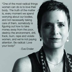 Eve Ensler - for The Vagina Monologues and for telling the truth about violence toward women
