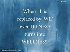 When 'I' is replaced by 'we' even illness turns into wellness.