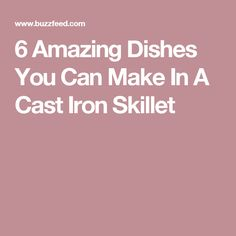 6 Amazing Dishes You Can Make In A Cast Iron Skillet