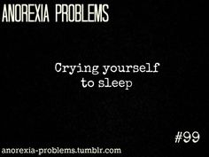 Anorexia Problems-Crying yourself to sleep, being basically depressed and walking around in a fog all the time, because the starving and malnourishment has affected your brain-So many people underestimate the mental effects that a disease like Anorexia has-when people think of Anorexia, they mostly think how someone looks, or a very thin person-But they don't understand the mental torture, the insomnia, the insecurity and isolation, o how it feels to be controlled by a mental illness-Ashley…