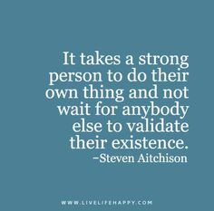 It takes a strong person to do their own thing and not wait for anybody else to validate their existence. - Steven Aitchison