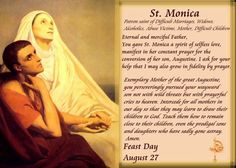 St. Monica. (Born in Algeria: 331 A.D. – Died in Rome: 387 A.D.) An early Christian saint & mother of St. Augustine of Hippo. Honored, remembered & venerated in the Roman Catholic Church for her outstanding Christian virtues, particularly the suffering against the adultery of her husband, & a prayerful life dedicated to the reformation of her son, who wrote extensively of her pious acts & life with her in his Confessions. Legends recall St. Monica weeping every night for her son Augustine…
