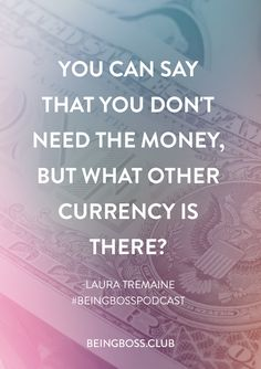 """""""You can say that you don't need the money, but what other currency is there?"""" -Laura Tremaine   Creativity Comes First for business owners + creative entrepreneurs   Being Boss Podcast  https://beingboss.club/podcast/episode-112-creativity-comes-first-laura-tremaine?utm_campaign=coschedule&utm_source=pinterest&utm_medium=Being%20Boss%20Podcast&utm_content=Episode%20%23112%20%2F%2F%20Creativity%20Comes%20First%20with%20Laura%20Tremaine"""