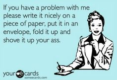 I would sooo love to say this to a few people! Lol