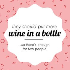 They should put more wine in a bottle...so there's enough for two people   Crush