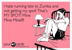 I hate running late to Zumba and not getting my spot! That's MY SPOT! Mine Mine Mine!!!!