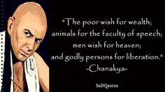 CHANAKYA QUOTES : The poor wish for wealth; animals for the faculty of speech; men wish for heaven; and godly persons for liberation. Chanakya