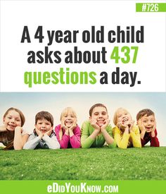 http://edidyouknow.com/did-you-know-726/ A 4 year old child asks about 437 questions a day.