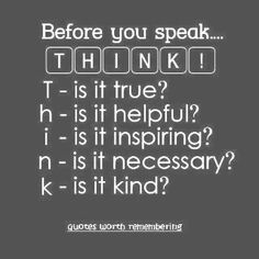Think before you speak and you will save yourself from a whole lot of trouble :)