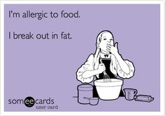 I'm allergic to food. I break out in fat. | Confession Ecard
