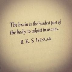 The brain is the hardest part of the body to adjust to asanas.
